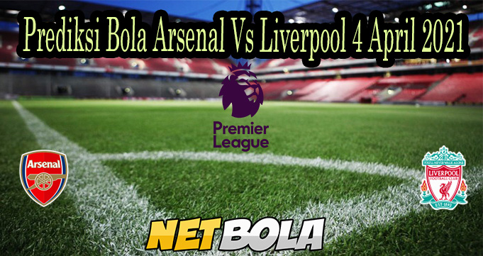 Prediksi Bola Arsenal Vs Liverpool 4 April 2021