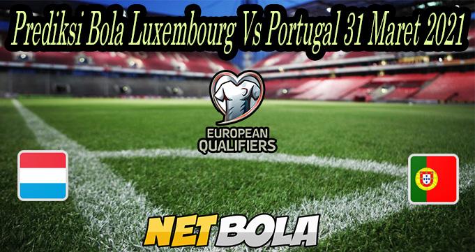 Prediksi Bola Luxembourg Vs Portugal 31 Maret 2021