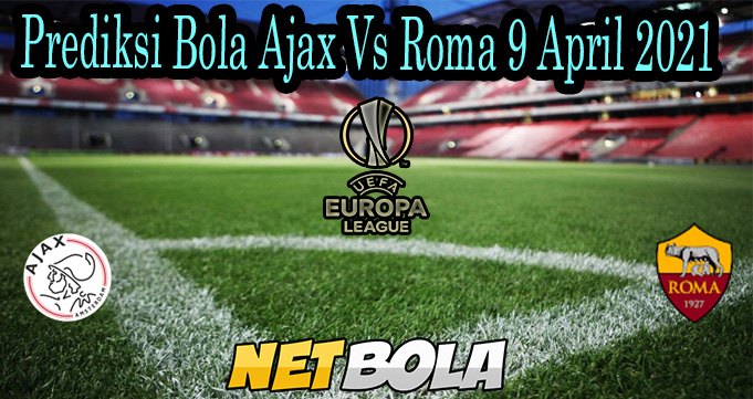 Prediksi Bola Ajax Vs Roma 9 April 2021