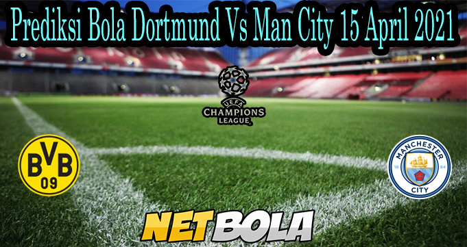 Prediksi Bola Dortmund Vs Man City 15 April 2021