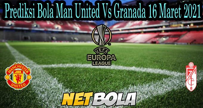 Prediksi Bola Man United Vs Granada 16 Maret 2021