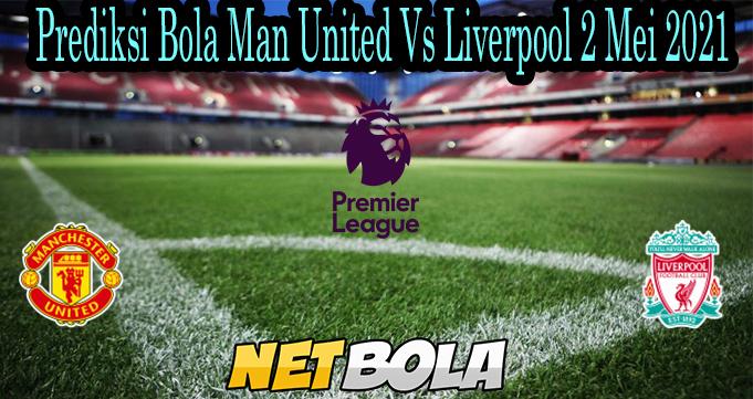Prediksi Bola Man United Vs Liverpool 2 Mei 2021