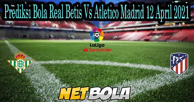 Prediksi Bola Real Betis Vs Atletico Madrid 12 April 2021