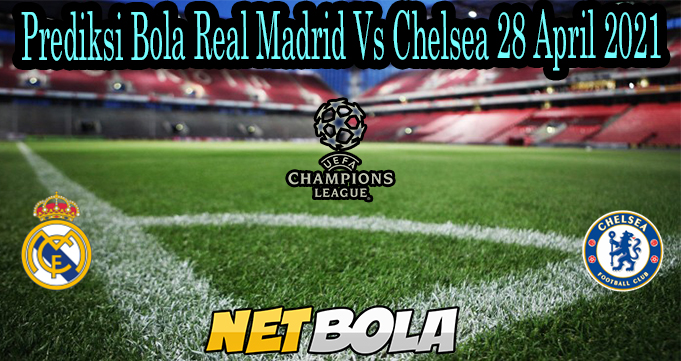 Prediksi Bola Real Madrid Vs Chelsea 28 April 2021