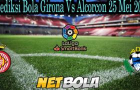 Prediksi Bola Girona Vs Alcorcon 25 Mei 2021