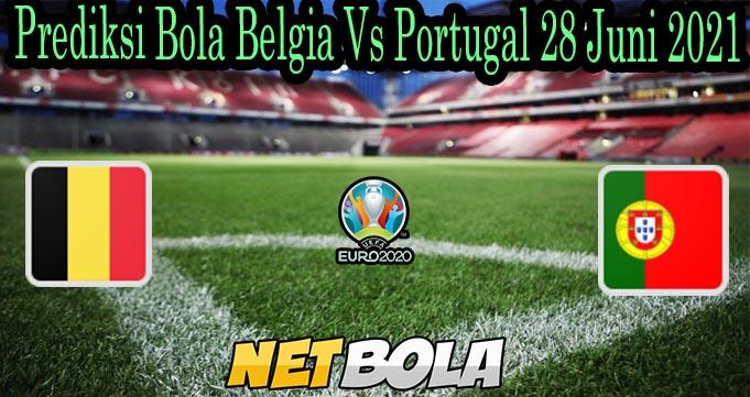 Prediksi Bola Belgia Vs Portugal 28 Juni 2021