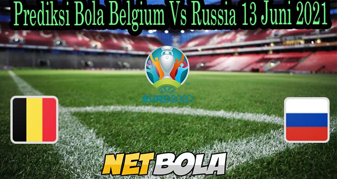 Prediksi Bola Belgium Vs Russia 13 Juni 2021