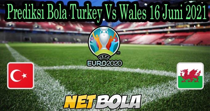 Prediksi Bola Turkey Vs Wales 16 Juni 2021