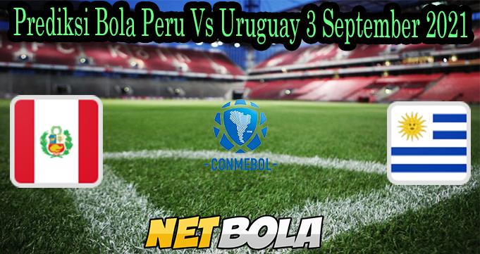 Prediksi Bola Peru Vs Uruguay 3 September 2021