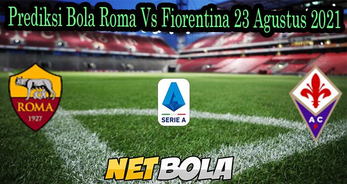 Prediksi Bola Roma Vs Fiorentina 23 Agustus 2021