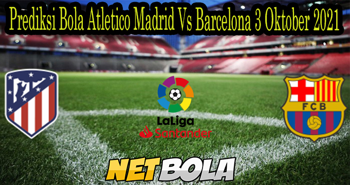 Prediksi Bola Atletico Madrid Vs Barcelona 3 Oktober 2021